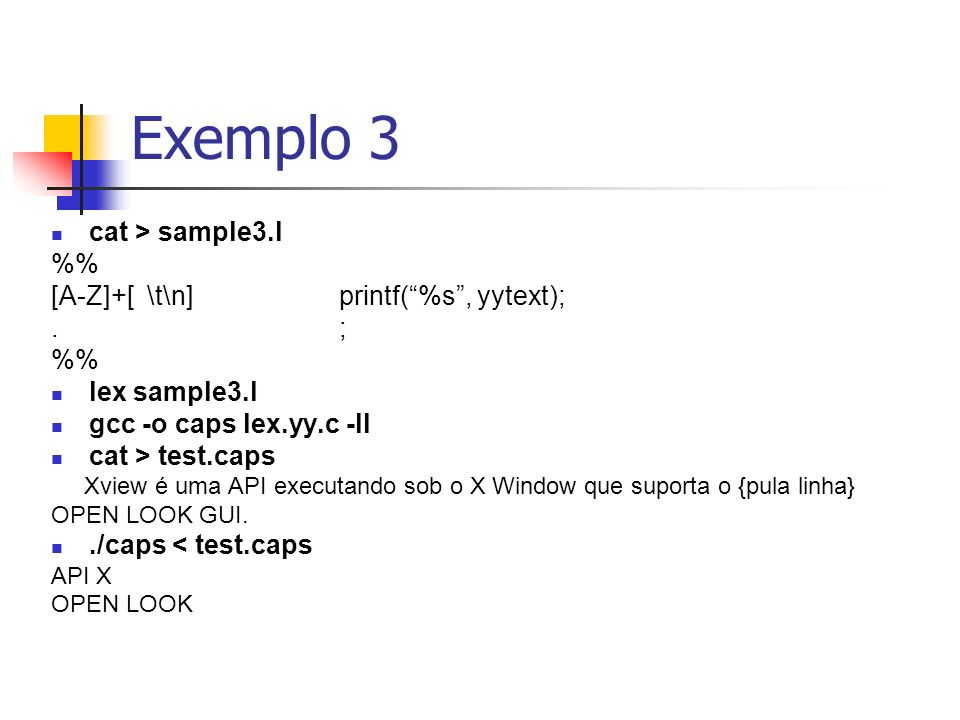 Exemplo 3 cat > sample3.l %% [A-Z]+[ \t\n] printf( %s , yytext);